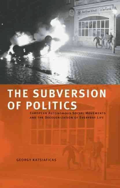 "Georgy Katsiaficas, ""The Subversion of Politics: European Autonomous Social Movements and the Decolonization of Everyday Life"""